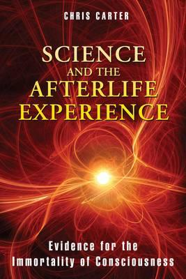 Science and the Afterlife Experience : Evidence for the Immortality of Consciousness