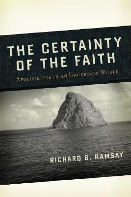 The Certainty of the Faith : Apologetics in an Uncertain World