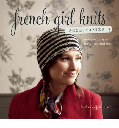 French Girl Knits Accessories : Modern Designs for a Beautiful Life