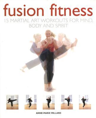 Fusion Fitness : 15 Martial Arts Workouts for Mind, Body and Spirit