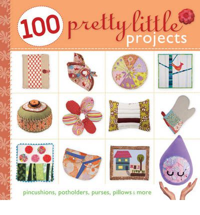 100 Pretty Little Projects : Pincushions, Potholders, Purses, Pillows & More