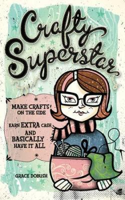 Crafty Superstar : Make Crafts on the Side, Earn Extra Cash, and Basically Have it All