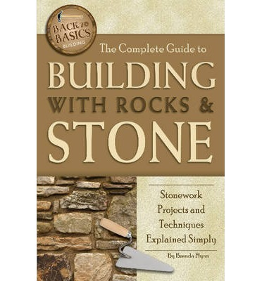 Complete Guide to Building with Rocks & Stone : Stonework Projects and Techniques Explained Simply