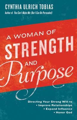 A Woman of Strength and Purpose : Directing Your Strong Will to Improve Relationships, Expand Influennce and Honor