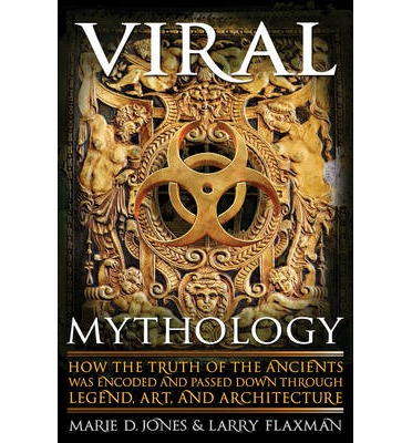 Viral Mythology : How the Truth of the Ancients Was Encoded and Passed Down Through Legend, Art, and Architecture