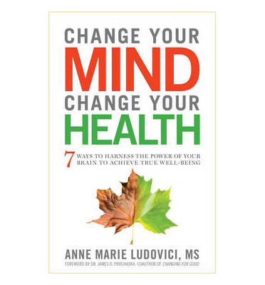 Change Your Mind, Change Your Health : 7 Ways to Harness the Power of Your Brain to Achieve True Well-Being