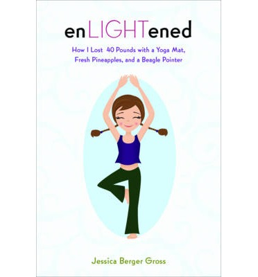 Enlightened : How I Lost 40 Pounds with a Yoga Mat, Fresh Pineapples, and a Beagle-Pointer