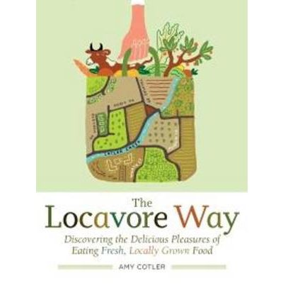 The Locavore Way : Discovering the Delicious Pleasures of Eating Fresh, Locally Grown Food