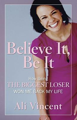 Believe it, be it : How Being the Biggest Loser Won Me Back My Life