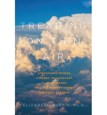 Treading on Thin Air : Atmospheric Physics, Forensic Meteorology, and Climate Change: How Weather Shapes Our Everyday Lives