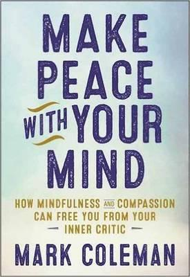 Make Peace with Your Mind : How Mindfulness and Compassion Can Free You from Your Inner Critic