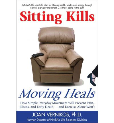 Sitting Kills, Moving Heals: How Everyday Movement Will Prevent Pain, Illness, and Early Death -- And Exercise Alone Won't