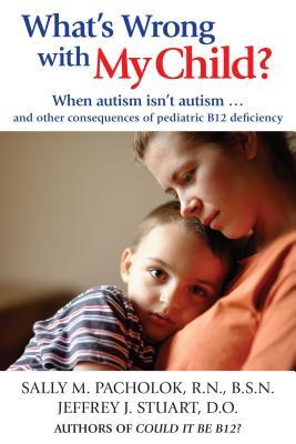 What's Wrong with My Child? : From Neurological and Developmental Disabilities to Autism...How to Protect Your Child from B12 Deficiency