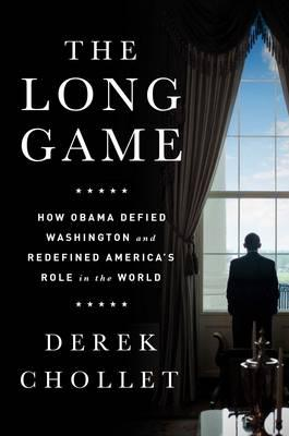 The Long Game : How Obama Defied Washington and Redefined America's Role in the World
