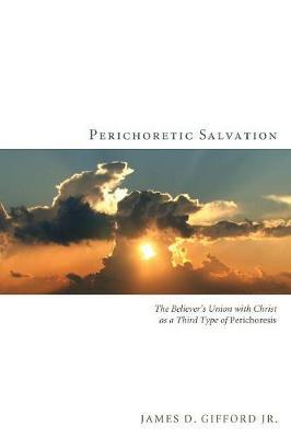 Perichoretic Salvation : The Believer's Union with Christ as a Third Type of Perichoresis