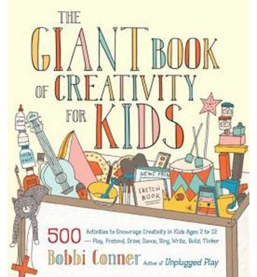 The Giant Book of Creativity for Kids : 500 Activities to Encourage Creativity in Kids Ages 2 to 12--Play, Pretend, Draw, Dance, Sing, Write, Build, Tinker