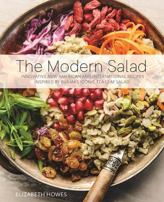 The Modern Salad : Innovative New American and International Recipes Inspired by Burma's Iconic Tea Leaf Salad