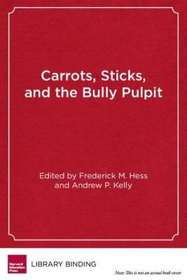 carrots sticks and the bully pulpit frederick m hess 9781612501222. Black Bedroom Furniture Sets. Home Design Ideas