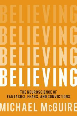 Believing : The Neuroscience of Fantasies, Fears, and Convictions