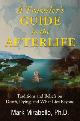 A Traveler's Guide to the Afterlife : Traditions and Beliefs on Death, Dying, and What Lies Beyond