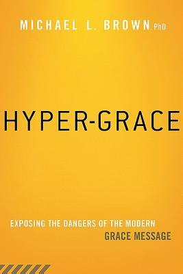 Hyper-Grace : Exposing the Dangers of the Modern Grace Message