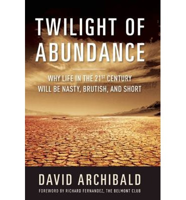 Twilight of Abundance : Why Life in the 21st Century Will be Nasty, Brutish, and Short