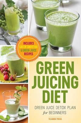 Green Juicing Diet : Green Juice Detox Plan for Beginners-Includes Green Smoothies and Green Juice Recipes