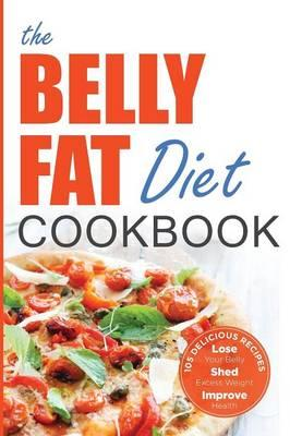 Belly Fat Diet Cookbook : 105 Easy and Delicious Recipes to Lose Your Belly, Shed Excess Weight, Improve Health