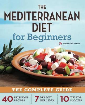 The Mediterranean Diet for Beginners : The Complete Guide - 40 Delicious Recipes, 7-Day Diet Meal Plan, and 10 Tips for Success