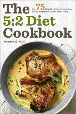 The 5 : 2 Diet Cookbook: Over 75 Fast Diet Recipes and Meal Plans to Lose Weight with Intermittent Fasting