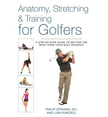 Anatomy, Stretching & Training for Golfers : A Step-by-step Guide to Getting the Most from Your Golf Workout