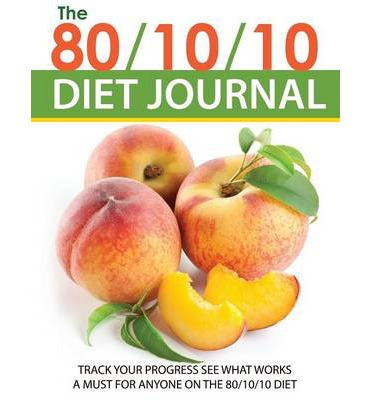 The 80/10/10 Diet Journal : Track Your Progress See What Works: A Must for Anyone on the 80/10/10 Diet