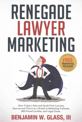 Renegade Lawyer Marketing : What Today's Solo and Small Firm Lawyers Do to Survive and Thrive in a World of Marketing Vultures, 800-pound Gorillas and Legalzoom