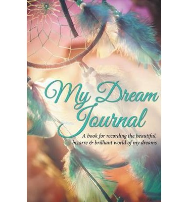 My Dream Journal : A Book for Recording the Beautiful, Bizarre & Brilliant World of My Dreams