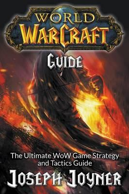 World of Warcraft Guide : The Ultimate Wow Game Strategy and Tactics Guide