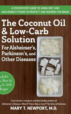 The Coconut Oil and Low-Carb Solution for Alzheimer's, Parkinson's, and Other Diseases : A Guide to Using Diet and a High-Energy Food to Protect and Nourish the Brain