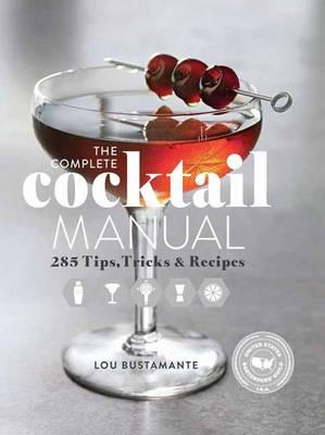 The Complete Cocktail Manual : 301 Tips, Tricks, and Recipes