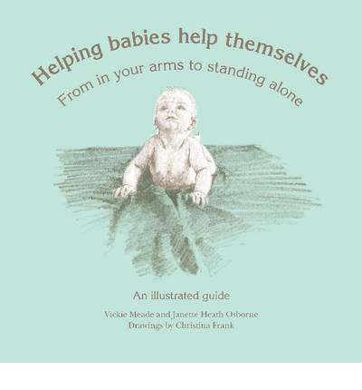 Helping Babies Help Themselves : From in Your Arms to Standing Alone - an Illustrated Guide