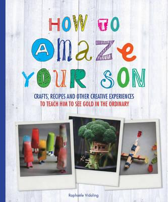 How to Amaze Your Son : Crafts, Recipes and Other Creative Experiences to Teach Him to See Gold in the Ordinary
