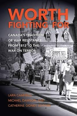 Worth Fighting for : Canada's Tradition of War Resistance from 1812 to the War on Terror