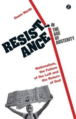 Resistance in the Age of Austerity: Nationalism, the Failure of the Left and ...