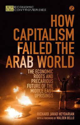 How Capitalism Failed the Arab World : The Economic Roots and Precarious Future of the Middle East Uprisings