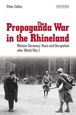 The Propaganda War in the Rhineland : Weimar Germany, Race and Occupation After World War I