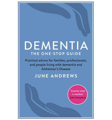Dementia: The One-Stop Guide : Practical Advice for Families, Professionals, and People Living with Dementia and Alzheimer's Disease
