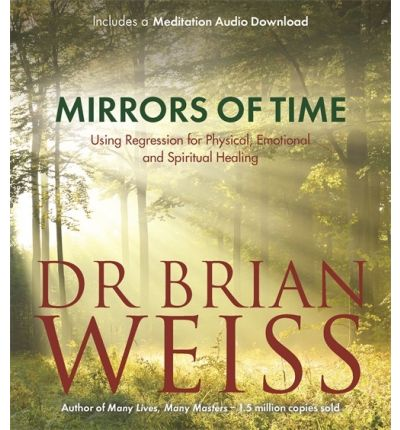 Mirrors of Time : Using Regression for Physical, Emotional and Spiritual Healing