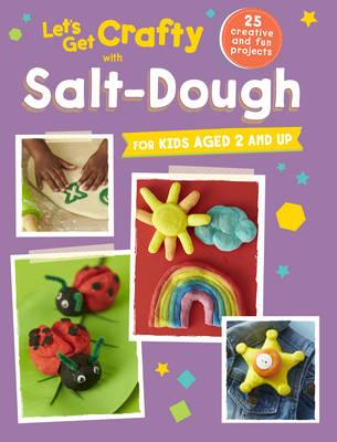 Let's Get Crafty with Salt Dough : 25 Creative and Fun Projects for Kids Aged 2 and Up