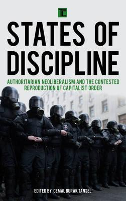 States of Discipline : Authoritarian Neoliberalism and the Contested Reproduction of Capitalist Order