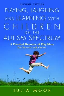 Playing, Laughing and Learning with Children on the Autism Spectrum : A Practical Resource of Play Ideas for Parents and Carers
