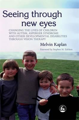 Seeing Through New Eyes : Changing the Lives of Children with Autism, Asperger Syndrome and Other Developmental Disabilities Through Vision Therapy