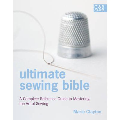 Ultimate Sewing Bible : A Complete Reference Guide to Mastering the Art of Sewing